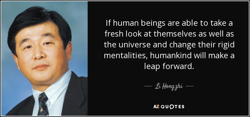 If human beings are able to take a fresh look at themselves as well as the universe and change their rigid mentalities, humankind will make a leap forward. - Li Hongzhi