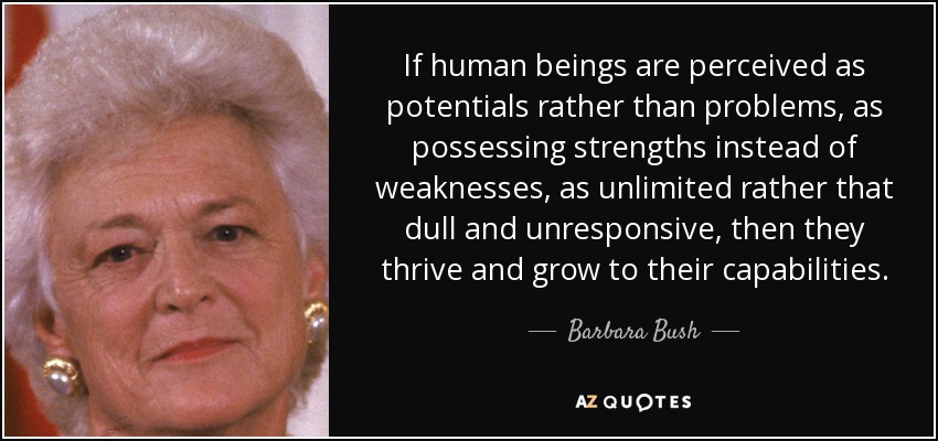 If human beings are perceived as potentials rather than problems, as possessing strengths instead of weaknesses, as unlimited rather that dull and unresponsive, then they thrive and grow to their capabilities. - Barbara Bush