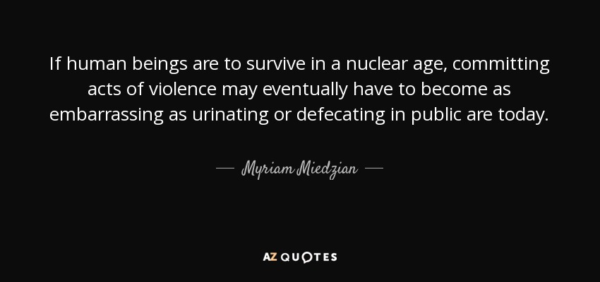 If human beings are to survive in a nuclear age, committing acts of violence may eventually have to become as embarrassing as urinating or defecating in public are today. - Myriam Miedzian