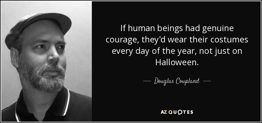 If human beings had genuine courage, they'd wear their costumes every day of the year, not just on Halloween. - Douglas Coupland