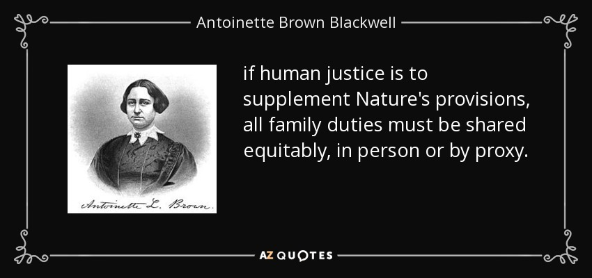 if human justice is to supplement Nature's provisions, all family duties must be shared equitably, in person or by proxy. - Antoinette Brown Blackwell