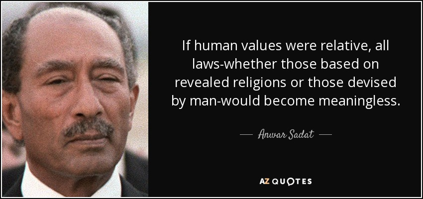 If human values were relative, all laws-whether those based on revealed religions or those devised by man-would become meaningless. - Anwar Sadat