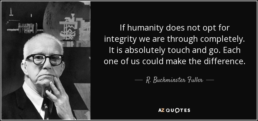 If humanity does not opt for integrity we are through completely. It is absolutely touch and go. Each one of us could make the difference. - R. Buckminster Fuller
