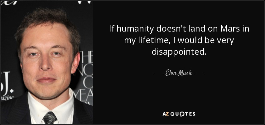 If humanity doesn't land on Mars in my lifetime, I would be very disappointed. - Elon Musk
