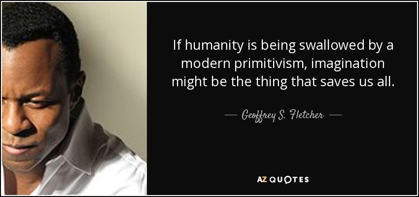 If humanity is being swallowed by a modern primitivism, imagination might be the thing that saves us all. - Geoffrey S. Fletcher