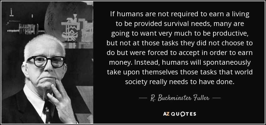 If humans are not required to earn a living to be provided survival needs, many are going to want very much to be productive, but not at those tasks they did not choose to do but were forced to accept in order to earn money. Instead, humans will spontaneously take upon themselves those tasks that world society really needs to have done. - R. Buckminster Fuller