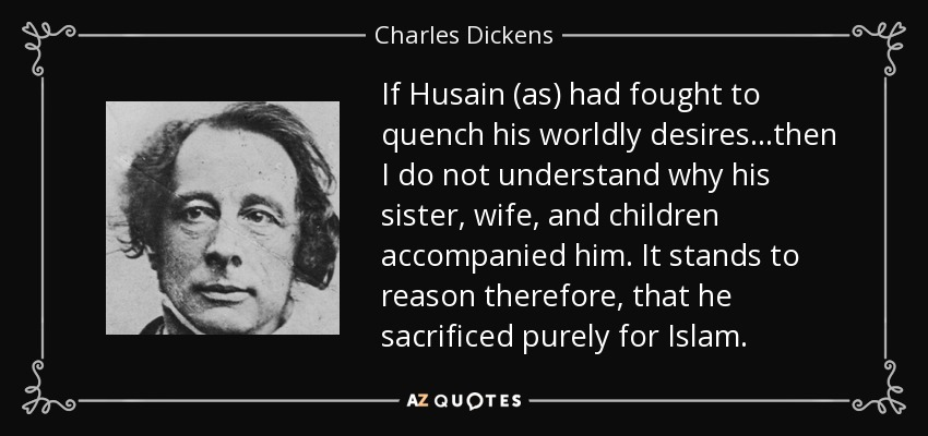 If Husain (as) had fought to quench his worldly desires…then I do not understand why his sister, wife, and children accompanied him. It stands to reason therefore, that he sacrificed purely for Islam. - Charles Dickens