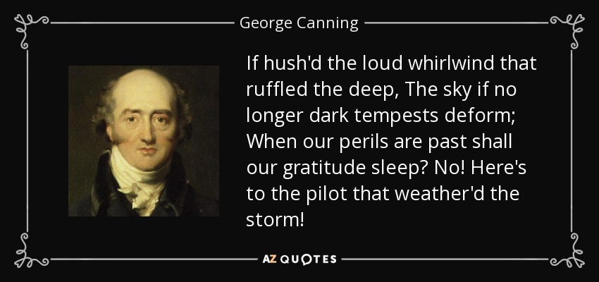 If hush'd the loud whirlwind that ruffled the deep, The sky if no longer dark tempests deform; When our perils are past shall our gratitude sleep? No! Here's to the pilot that weather'd the storm! - George Canning