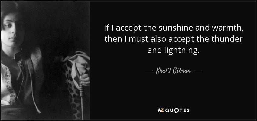 If I accept the sunshine and warmth, then I must also accept the thunder and lightning. - Khalil Gibran
