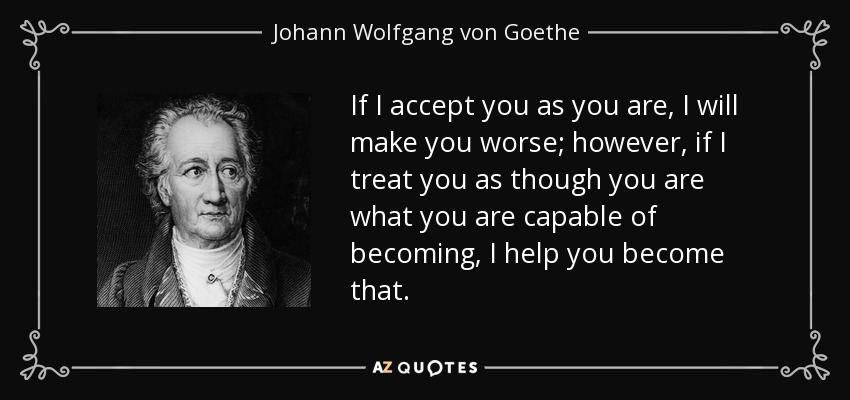 If I accept you as you are, I will make you worse; however, if I treat you as though you are what you are capable of becoming, I help you become that. - Johann Wolfgang von Goethe