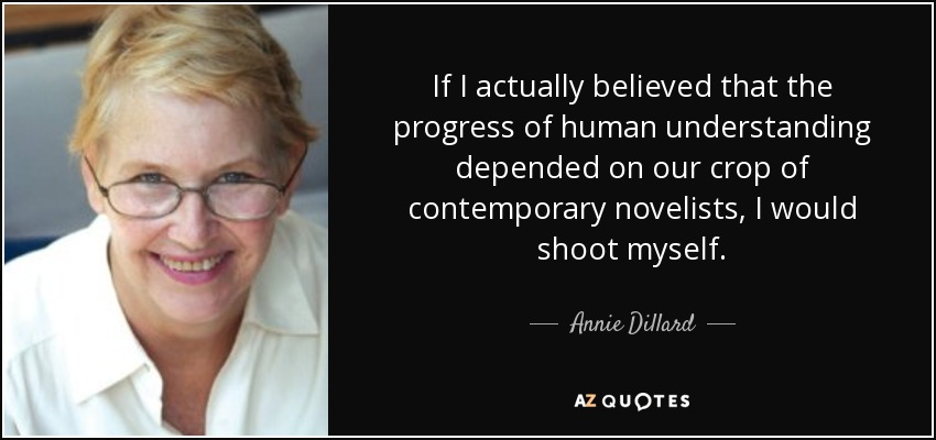 If I actually believed that the progress of human understanding depended on our crop of contemporary novelists, I would shoot myself. - Annie Dillard