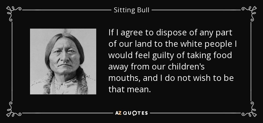 If I agree to dispose of any part of our land to the white people I would feel guilty of taking food away from our children's mouths, and I do not wish to be that mean. - Sitting Bull