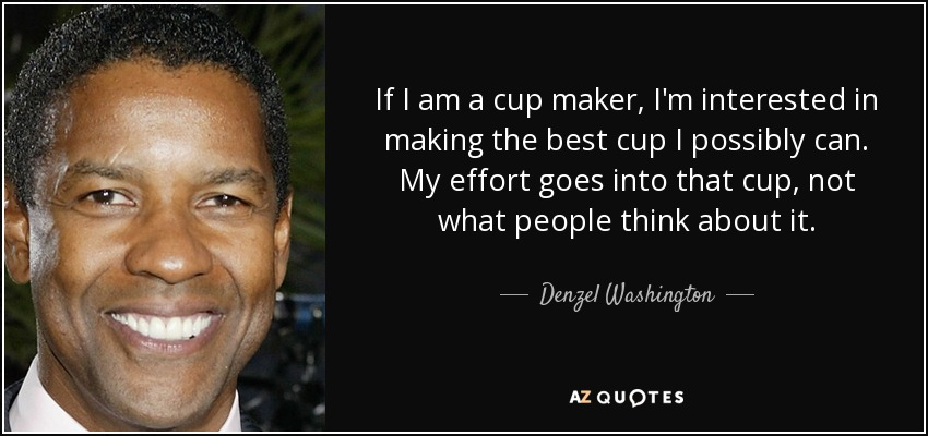 If I am a cup maker, I'm interested in making the best cup I possibly can. My effort goes into that cup, not what people think about it. - Denzel Washington