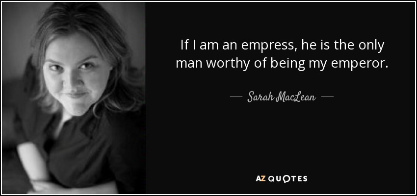 If I am an empress, he is the only man worthy of being my emperor. - Sarah MacLean