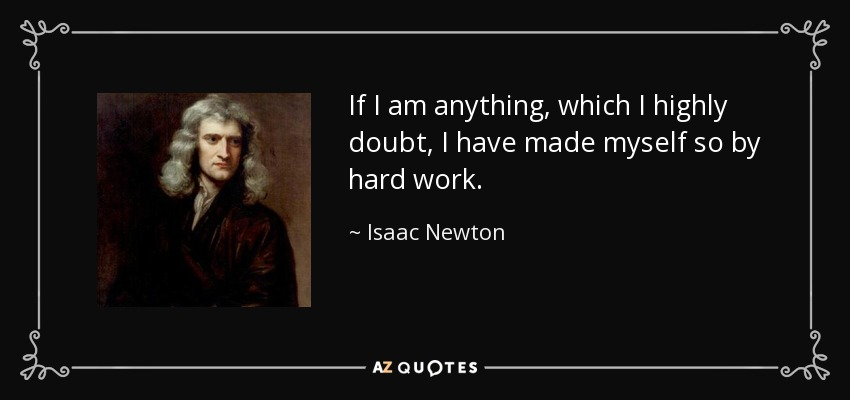 If I am anything, which I highly doubt, I have made myself so by hard work. - Isaac Newton