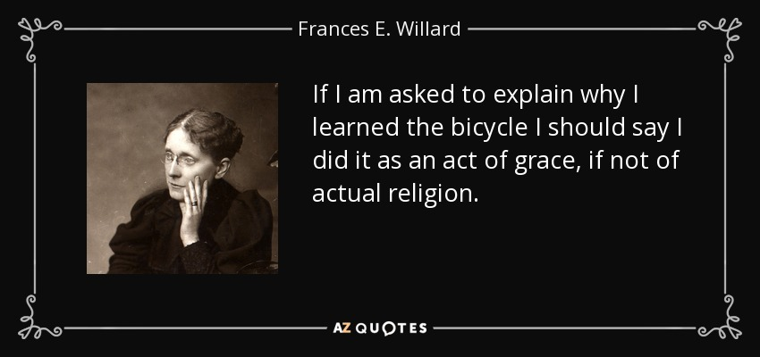 If I am asked to explain why I learned the bicycle I should say I did it as an act of grace, if not of actual religion. - Frances E. Willard