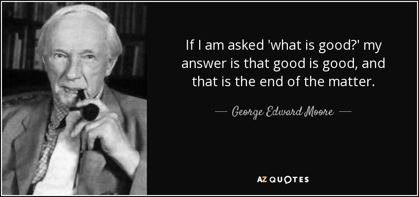 If I am asked 'what is good?' my answer is that good is good, and that is the end of the matter. - George Edward Moore