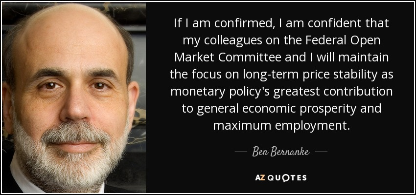 If I am confirmed, I am confident that my colleagues on the Federal Open Market Committee and I will maintain the focus on long-term price stability as monetary policy's greatest contribution to general economic prosperity and maximum employment. - Ben Bernanke