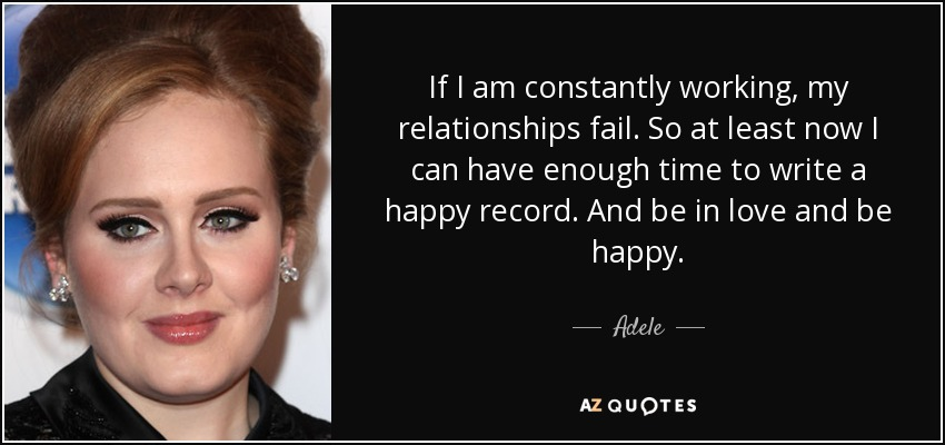 If I am constantly working, my relationships fail. So at least now I can have enough time to write a happy record. And be in love and be happy. - Adele