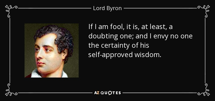 If I am fool, it is, at least, a doubting one; and I envy no one the certainty of his self-approved wisdom. - Lord Byron