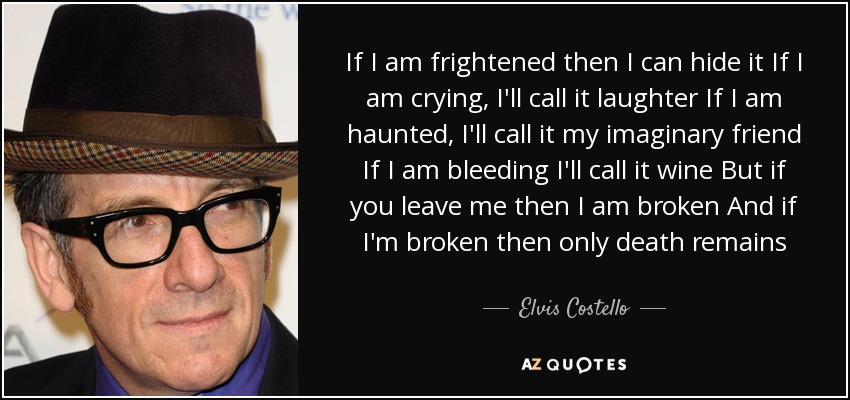 If I am frightened then I can hide it If I am crying, I'll call it laughter If I am haunted, I'll call it my imaginary friend If I am bleeding I'll call it wine But if you leave me then I am broken And if I'm broken then only death remains - Elvis Costello