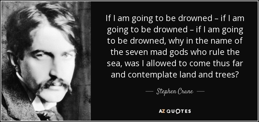 If I am going to be drowned – if I am going to be drowned – if I am going to be drowned, why in the name of the seven mad gods who rule the sea, was I allowed to come thus far and contemplate land and trees? - Stephen Crane