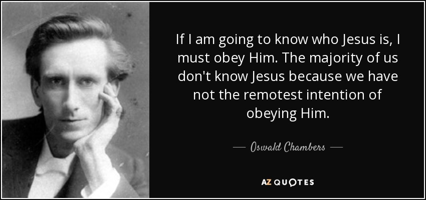 If I am going to know who Jesus is, I must obey Him. The majority of us don't know Jesus because we have not the remotest intention of obeying Him. - Oswald Chambers