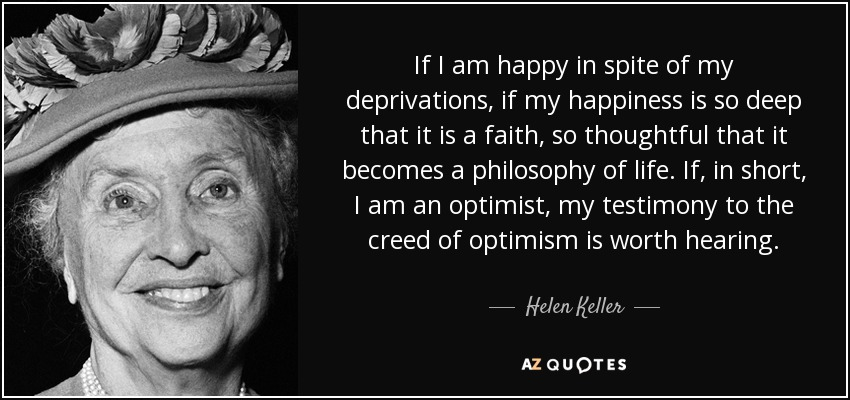 If I am happy in spite of my deprivations, if my happiness is so deep that it is a faith, so thoughtful that it becomes a philosophy of life. If, in short, I am an optimist, my testimony to the creed of optimism is worth hearing. - Helen Keller