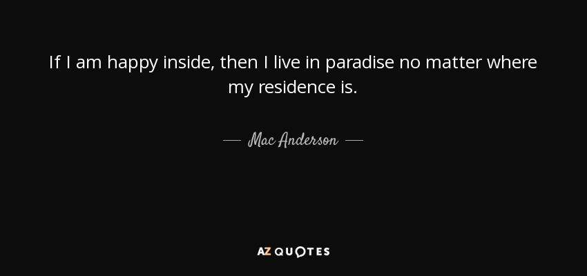Mac Anderson quote: If I am happy inside, then I live in ...