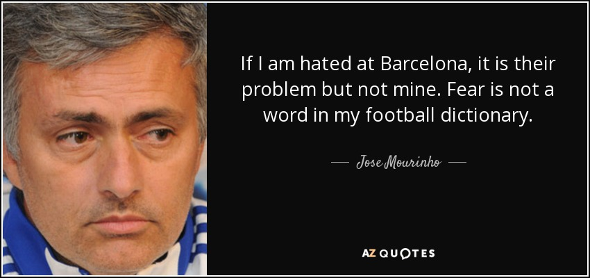 If I am hated at Barcelona, it is their problem but not mine. Fear is not a word in my football dictionary. - Jose Mourinho