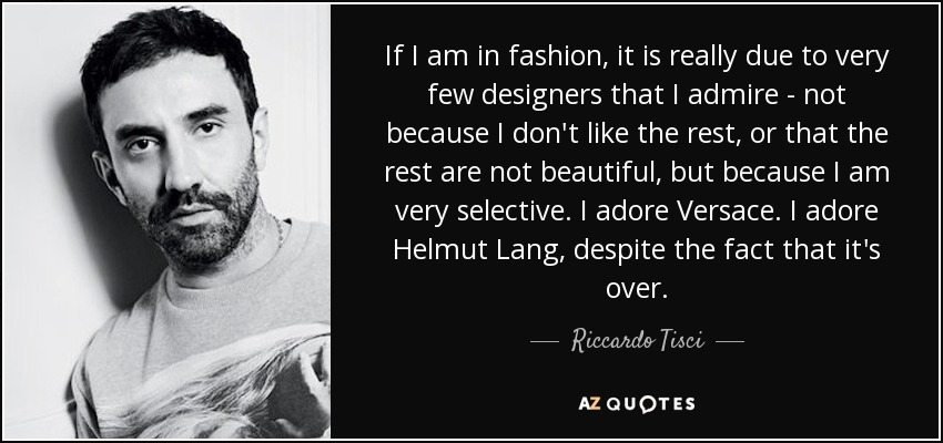 If I am in fashion, it is really due to very few designers that I admire - not because I don't like the rest, or that the rest are not beautiful, but because I am very selective. I adore Versace. I adore Helmut Lang, despite the fact that it's over. - Riccardo Tisci