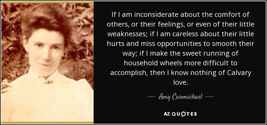 If I am inconsiderate about the comfort of others, or their feelings, or even of their little weaknesses; if I am careless about their little hurts and miss opportunities to smooth their way; if I make the sweet running of household wheels more difficult to accomplish, then I know nothing of Calvary love. - Amy Carmichael