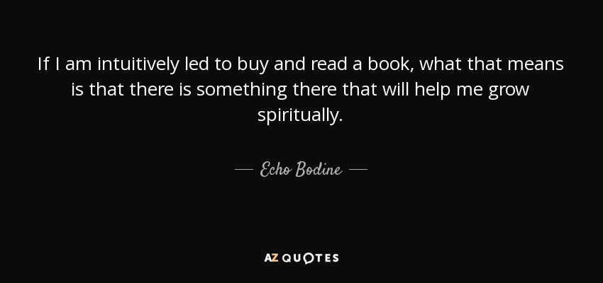 If I am intuitively led to buy and read a book, what that means is that there is something there that will help me grow spiritually. - Echo Bodine
