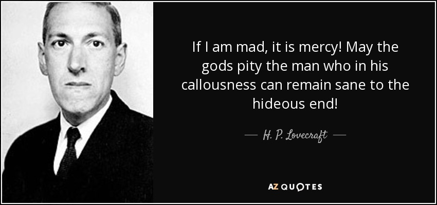 If I am mad, it is mercy! May the gods pity the man who in his callousness can remain sane to the hideous end! - H. P. Lovecraft