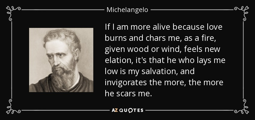 If I am more alive because love burns and chars me, as a fire, given wood or wind, feels new elation, it's that he who lays me low is my salvation, and invigorates the more, the more he scars me. - Michelangelo