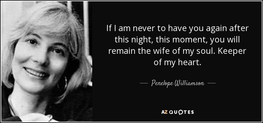 If I am never to have you again after this night, this moment, you will remain the wife of my soul. Keeper of my heart. - Penelope Williamson