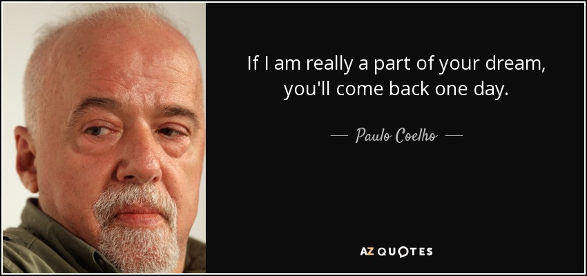If I am really a part of your dream, you'll come back one day. - Paulo Coelho