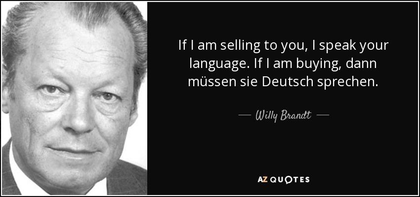 If I am selling to you, I speak your language. If I am buying, dann müssen sie Deutsch sprechen. - Willy Brandt
