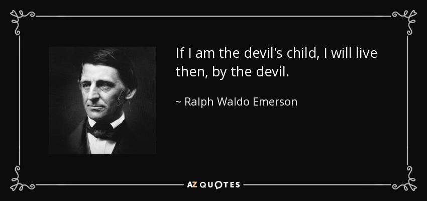 I Am Devil Quotes: Ralph Waldo Emerson Quote: If I Am The Devil's Child, I
