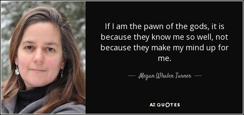 If I am the pawn of the gods, it is because they know me so well, not because they make my mind up for me. - Megan Whalen Turner