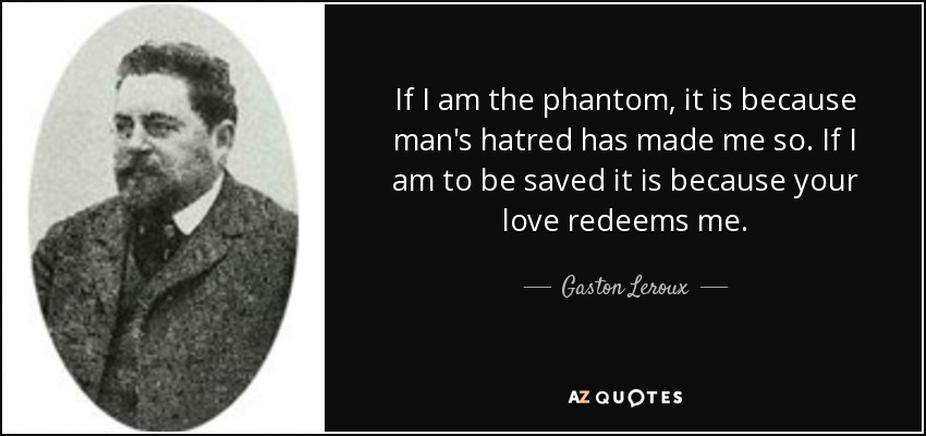 If I am the phantom, it is because man's hatred has made me so. If I am to be saved it is because your love redeems me. - Gaston Leroux