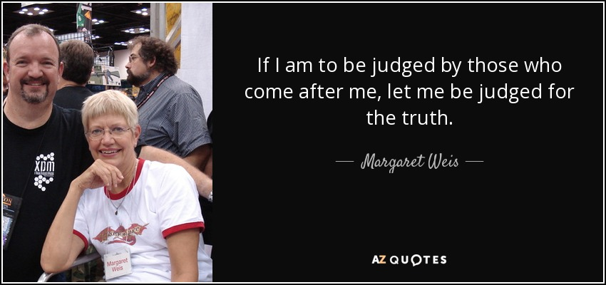 If I am to be judged by those who come after me, let me be judged for the truth. - Margaret Weis