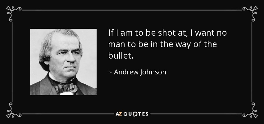 If I am to be shot at, I want no man to be in the way of the bullet. - Andrew Johnson