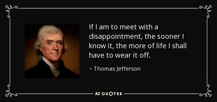 If I am to meet with a disappointment, the sooner I know it, the more of life I shall have to wear it off. - Thomas Jefferson