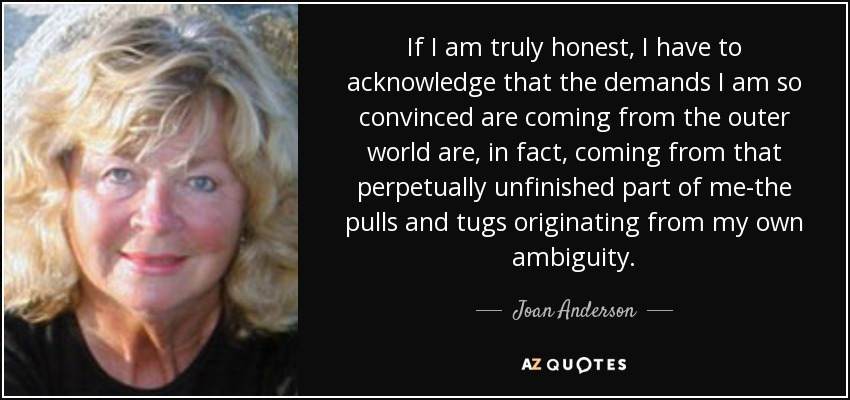 If I am truly honest, I have to acknowledge that the demands I am so convinced are coming from the outer world are, in fact, coming from that perpetually unfinished part of me-the pulls and tugs originating from my own ambiguity. - Joan Anderson
