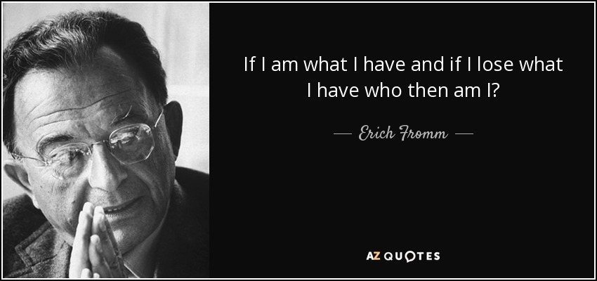 If I am what I have and if I lose what I have who then am I? - Erich Fromm