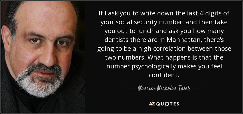 If I ask you to write down the last 4 digits of your social security number, and then take you out to lunch and ask you how many dentists there are in Manhattan, there's going to be a high correlation between those two numbers. What happens is that the number psychologically makes you feel confident. - Nassim Nicholas Taleb