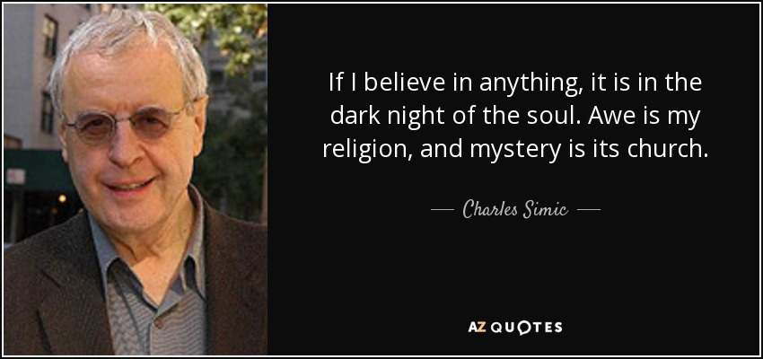 If I believe in anything, it is in the dark night of the soul. Awe is my religion, and mystery is its church. - Charles Simic