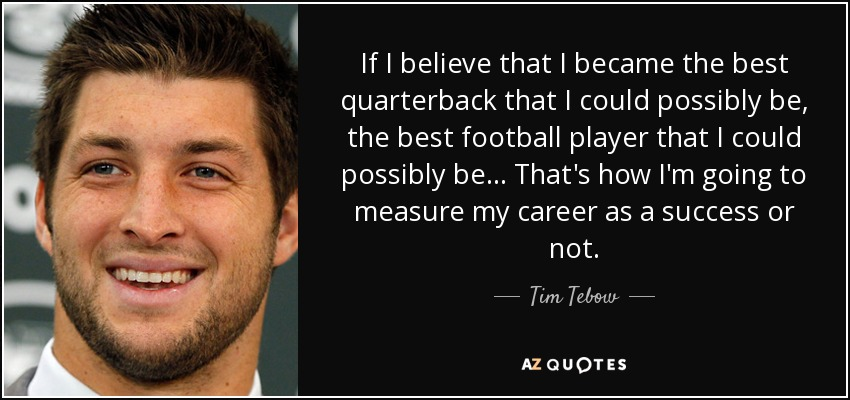 If I believe that I became the best quarterback that I could possibly be, the best football player that I could possibly be... That's how I'm going to measure my career as a success or not. - Tim Tebow