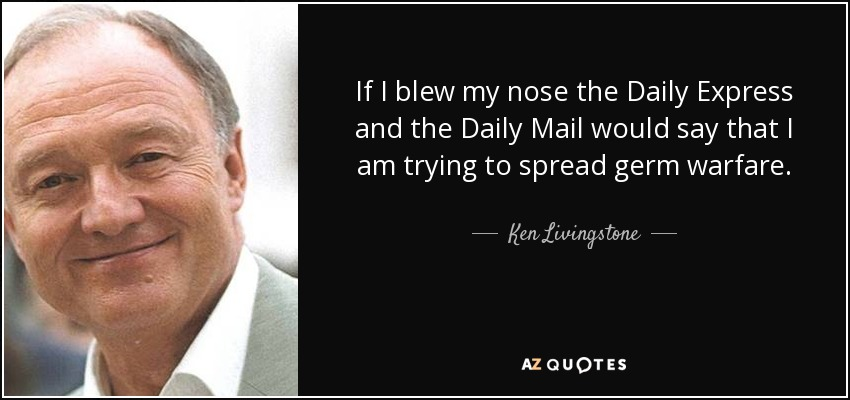 If I blew my nose the Daily Express and the Daily Mail would say that I am trying to spread germ warfare. - Ken Livingstone